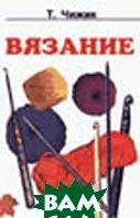Вязание Серия: Рукоделие   Чижик Т. купить