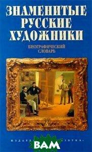 Знаменитые русские художники. Биографический словарь   купить