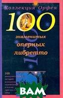 100 знаменитых оперных либретто Серия: Коллекция Орфея   купить