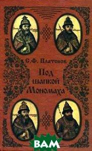 Под шапкой Мономаха  С. Ф. Платонов купить