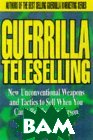 Guerrilla Teleselling : New Unconventional Weapons and Tactics to Sell When You Can't Be There in Person (Guerrilla Marketing Series) 