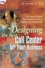 Designing the Best Call Center for Your Business : A Complete Guide for Location, Services, Staffing, and Outsourcing 