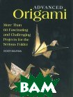 Advanced Origami: More than 60 Fascinating and Challenging Projects or the Serious Folder 