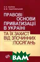 Правові основи приватизації в Україні та їх захист від злочинних посягань  Боліна С.Н, Ущаповський В.Ф. купить