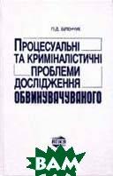 Процесуальні та криміналістичні проблеми дослідження обвинувачуваного  Біленчук П.Д. купить