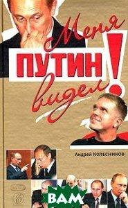 Меня Путин видел!  Колесников А. купить