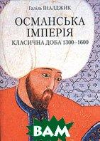 Османська імперія. Класична доба 1300-1600  Галіль Іналджик купить
