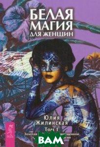 Белая магия для женщин. Том 1. Золотая библиотека современной трансильванской магии  Юлия Жилинская купить