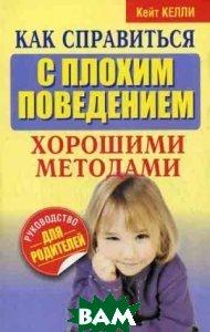 Как справиться с плохим поведением хорошими методами / The Baffled Parent's Guide to Stopping Bad Behavior  Келли К. / Kate Kelly купить