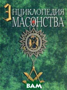 Новая энциклопедия масонства (великого искусства каменщиков) и родственных таинств. Их ритуалов, литературы и истории  Уайт А.Э. купить