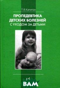 Пропедевтика детских болезней с уходом за детьми. 5-е издание  Капитан Т.В. купить