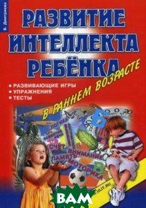 Развитие интеллекта ребенка в раннем возрасте: развивающие игры  Дмитриева В. купить