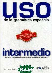 Uso. De la Gramatica espanola. Intermedio. Gramatica y ejercicios de sistematizacion para estudiantes de ELE