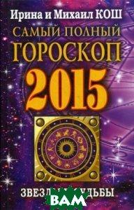 Звезды и судьбы 2015. Самый полный гороскоп  Ирина и Михаил Кош купить