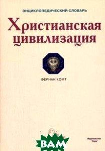 Христианская цивилизация. Энциклопедический словарь  Комт Ф. купить