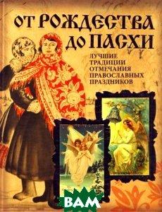 От Рождества до Пасхи. Лучшие традиции отмечания православных праздников   купить