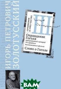 Оправдание Гоголя. Литературный сценарий 10-ти серийного телевизионного фильма. Слово о Гоголе