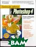 Практика работы с Photoshop 4. Полное руководство. 3-е изд.  Гринберг Адель Дроблас, Гринберг Сет купить
