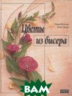 Цветы из бисера  Мария Федотова, Галина Валюх купить