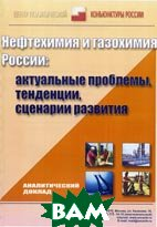 Нефтехимия и газохимия России: актуальные проблемы, тенденции, сценарии развития  Центр политической конъюнктуры России купить