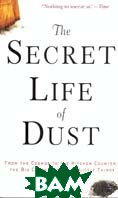 The Secret Life of Dust: From the Cosmos to the Kitchen Counter, the Big Consequences of Little Things  Hannah Holmes купить