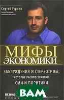 Мифы экономики: Заблуждения и стереотипы, которые распространяют СМИ и политики  С. Гуриев  купить