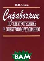 Справочник по электротехнике и электрооборудованию  И. И. Алиев  купить