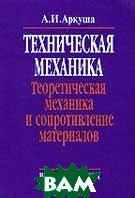 Техническая механика. Теоретическая механика и сопротивление материалов  А. И. Аркуша  купить
