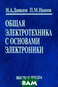 Общая электротехника с основами электроники  И. А. Данилов, П. М. Иванов  купить