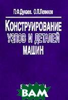 Конструирование узлов и деталей машин  Учебное пособие  Дунаев П.Ф., Леликов О.П. купить