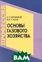 Основы газового хозяйства  К. Г. Кязимов, В. Е. Гусев  купить
