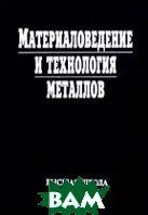 Материаловедение и технология металлов: Учебник для студентов машиностроительных специальностей вузов  Фетисов Г.П. и др. купить