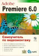 Adobe Premiere 6.0. Самоучитель по видеомонтажу  А. Иванов купить