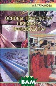 Основы технологии швейного производства  Труханова А.Т. купить