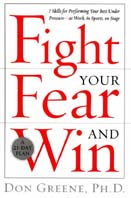 Fight Your Fear and Win : Seven Skills for Performing Your Best Under Pressure--At Work, in Sports, on Stage 