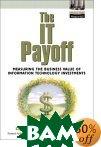 The IT Payoff: Measuring the Business Value of Information Technology Investments  Sarvanan Devaraj, Rajiv Kohli купить