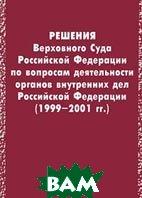 Решения Верховного Суда Российской Федерации по вопросам деятельности органов внутренних дел Российской Федерации (1999-2001 гг.)    купить