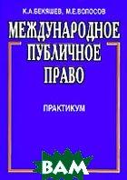 Международное публичное право: Практикум  Бекяшев К.А., Волосов М.Е. купить
