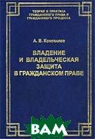 Владение и владельческая защита в гражданском праве   А. В. Коновалов  купить