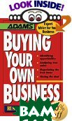 Buying Your Own Business: Identifying Opportunities, Analyzing True Value, Negotiating the Best Terms, Closing the Deal (Expert Advice for Small Business) 