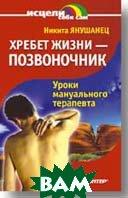 Хребет жизни - позвоночник .Уроки мануального терапевта  Янушанец Н. Ю.  купить