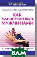 Как манипулировать мужчинами  и добиваться всего, чего хочется  Рипинская М. И., Баратова Н. В.  купить