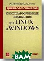 Кроссплатформенные приложения для LINUX и Windows. Для профессионалов   Брэдфорд Э., Може Л.  купить