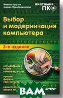 Выбор и модернизация компьютера. Анатомия ПК. 3-е изд.   Преображенский А., Кутузов М. А.  купить