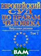 Европейский Суд по правам человека. Избранные решения: В 2 т. Т. 1  Туманов В.А. купить