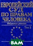 Европейский Суд по правам человека. Избранные решения: В 2 т. Т.2  Сборник купить