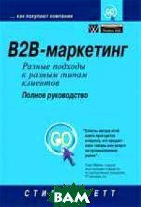 B2B-маркетинг: разные подходы к разным типам клиентов. Полное руководство.   Стив Минетт купить