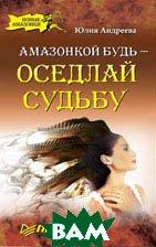 Амазонкой будь — оседлай судьбу   Андреева Ю. И. купить