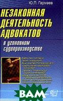 Незаконная деятельность адвокатов в уголовном судопроизводстве  Гармаев Ю.П.  купить