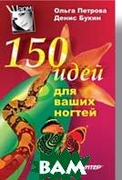 150 идей для ваших ногтей   Ольга Петрова, Денис Букин купить